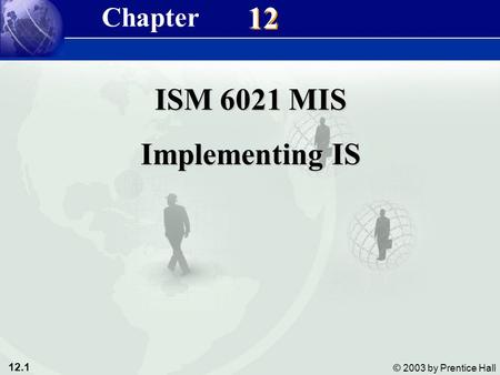 12.1 © 2003 by Prentice Hall 12 ISM 6021 MIS Implementing IS Chapter.