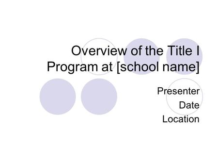 Overview of the Title I Program at [school name] Presenter Date Location.