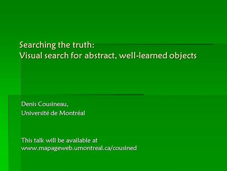 Searching the truth: Visual search for abstract, well-learned objects Denis Cousineau, Université de Montréal This talk will be available at www.mapageweb.umontreal.ca/cousined.