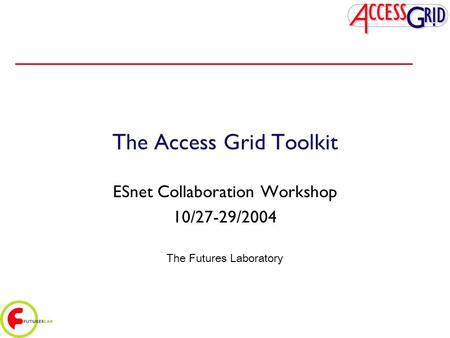 The Access Grid Toolkit ESnet Collaboration Workshop 10/27-29/2004 The Futures Laboratory.