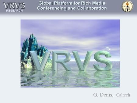 Global Platform for Rich Media Conferencing and Collaboration G. Denis, Caltech RESEARCH.