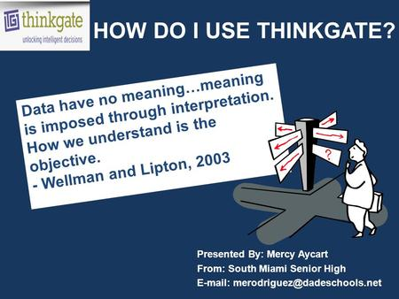 HOW DO I USE THINKGATE? Presented By: Mercy Aycart From: South Miami Senior High   Data have no meaning…meaning is imposed.