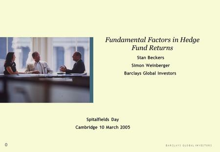 B A R C L A Y S G L O B A L I N V E S T O R S 0 Stan Beckers Simon Weinberger Barclays Global Investors Fundamental Factors in Hedge Fund Returns Spitalfields.