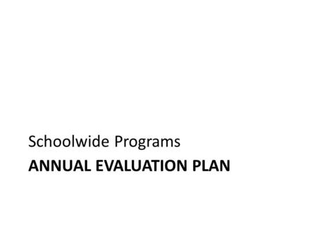 ANNUAL EVALUATION PLAN Schoolwide Programs. Annual Evaluation Plan.