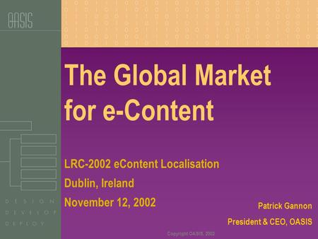 Copyright OASIS, 2002 The Global Market for e-Content Patrick Gannon President & CEO, OASIS LRC-2002 eContent Localisation Dublin, Ireland November 12,