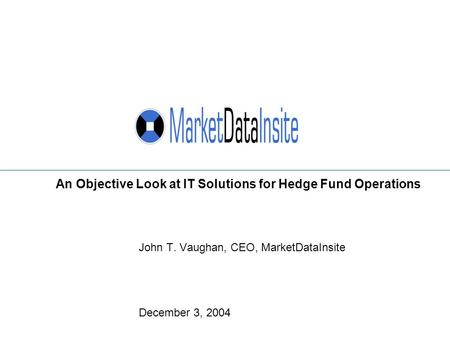 John T. Vaughan, CEO, MarketDataInsite December 3, 2004 An Objective Look at IT Solutions for Hedge Fund Operations.