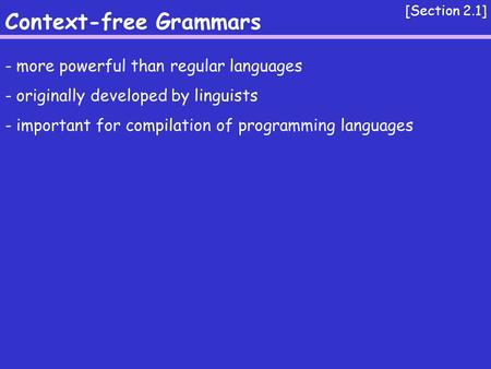 Context-free Grammars [Section 2.1] - more powerful than regular languages - originally developed by linguists - important for compilation of programming.