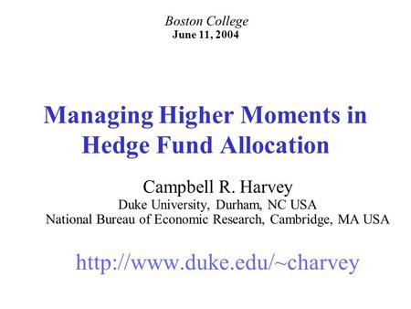 Managing Higher Moments in Hedge Fund Allocation Campbell R. Harvey Duke University, Durham, NC USA National Bureau of Economic Research, Cambridge, MA.