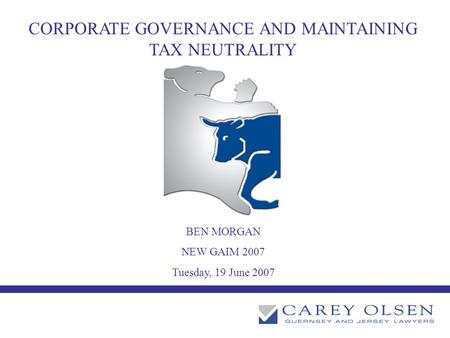 BEN MORGAN NEW GAIM 2007 Tuesday, 19 June 2007 CORPORATE GOVERNANCE AND MAINTAINING TAX NEUTRALITY.