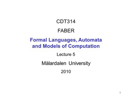 1 CDT314 FABER Formal Languages, Automata and Models of Computation Lecture 5 Mälardalen University 2010.