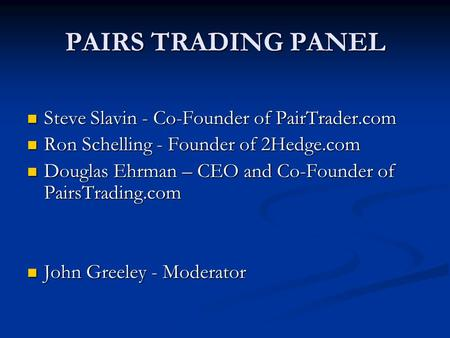 PAIRS TRADING PANEL Steve Slavin - Co-Founder of PairTrader.com Steve Slavin - Co-Founder of PairTrader.com Ron Schelling - Founder of 2Hedge.com Ron Schelling.