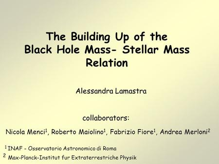 The Building Up of the Black Hole Mass- Stellar Mass Relation Alessandra Lamastra collaborators: Nicola Menci 1, Roberto Maiolino 1, Fabrizio Fiore 1,