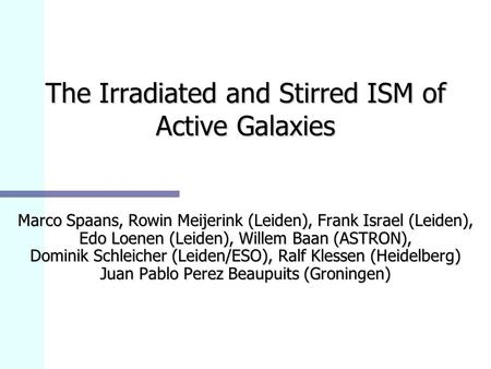 The Irradiated and Stirred ISM of Active Galaxies Marco Spaans, Rowin Meijerink (Leiden), Frank Israel (Leiden), Edo Loenen (Leiden), Willem Baan (ASTRON),