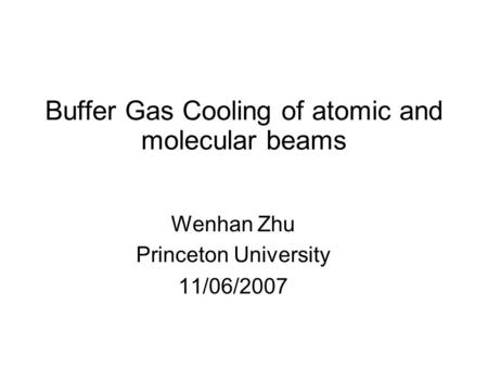 Buffer Gas Cooling of atomic and molecular beams Wenhan Zhu Princeton University 11/06/2007.