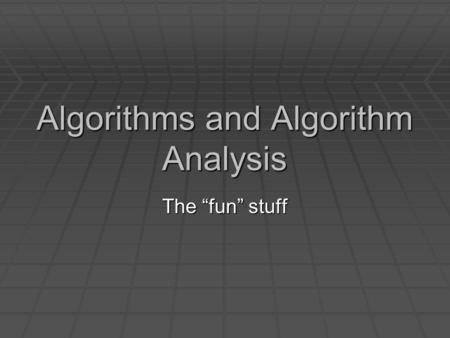 "Algorithms and Algorithm Analysis The ""fun"" stuff."