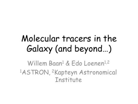 Molecular tracers in the Galaxy (and beyond…) Willem Baan 1 & Edo Loenen 1,2 1 ASTRON, 2 Kapteyn Astronomical Institute.