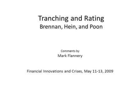 Tranching and Rating Brennan, Hein, and Poon Comments by Mark Flannery Financial Innovations and Crises, May 11-13, 2009.