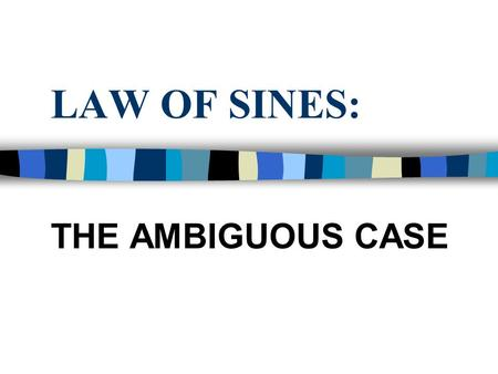 LAW OF SINES: THE AMBIGUOUS CASE. Review Identify if the given oblique triangle can be solved using the Law of Sines or the Law of Cosines 1. X = 21 0,