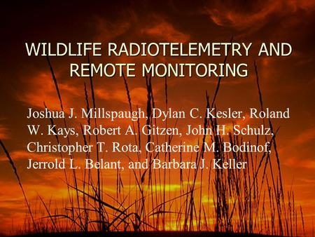 WILDLIFE RADIOTELEMETRY AND REMOTE MONITORING Joshua J. Millspaugh, Dylan C. Kesler, Roland W. Kays, Robert A. Gitzen, John H. Schulz, Christopher T. Rota,