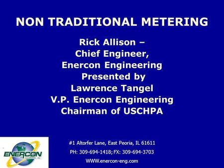 Rick Allison – Chief Engineer, Enercon Engineering Presented by Lawrence Tangel V.P. Enercon Engineering Chairman of USCHPA NON TRADITIONAL METERING flkjsflkfjl.