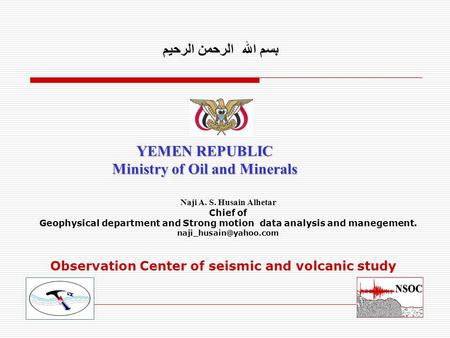 Observation Center of seismic and volcanic study YEMEN REPUBLIC Ministry of Oil and Minerals بسم الله الرحمن الرحيم Naji A. S. Husain Alhetar Chief of.