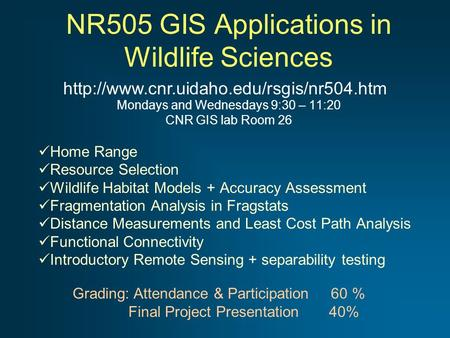 NR505 GIS Applications in Wildlife Sciences Mondays and Wednesdays 9:30 – 11:20 CNR GIS lab Room 26 Home Range Resource Selection Wildlife Habitat Models.