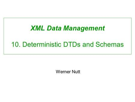XML Data Management 10. Deterministic DTDs and Schemas Werner Nutt.