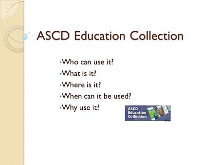 ASCD Education Collection Who can use it? What is it? Where is it? When can it be used? Why use it?