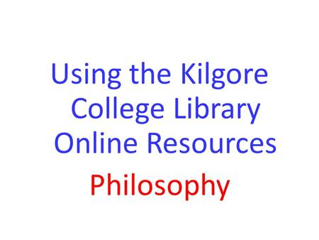 Using the Kilgore College Library Online Resources Philosophy.