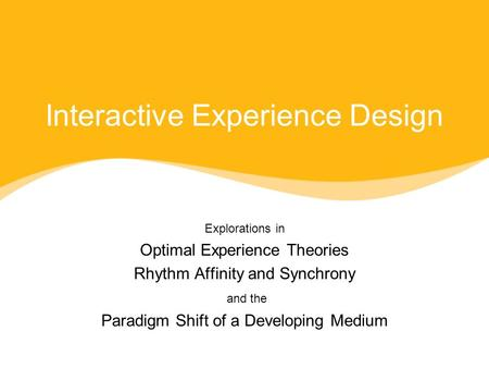 Interactive Experience Design Explorations in Optimal Experience Theories Rhythm Affinity and Synchrony and the Paradigm Shift of a Developing Medium Explorations.