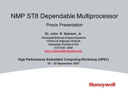 NMP ST8 Dependable Multiprocessor Precis Presentation Dr. John R. Samson, Jr. Honeywell Defense & Space Systems 13350 U.S. Highway 19 North Clearwater,