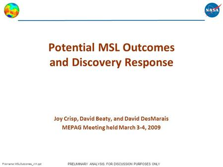 PRELIMINARY ANALYSIS; FOR DISCUSSION PURPOSES ONLY File name: MSLOutcomes_v11.ppt Potential MSL Outcomes and Discovery Response Joy Crisp, David Beaty,
