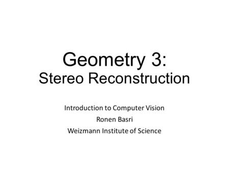 Geometry 3: Stereo Reconstruction Introduction to Computer Vision Ronen Basri Weizmann Institute of Science.