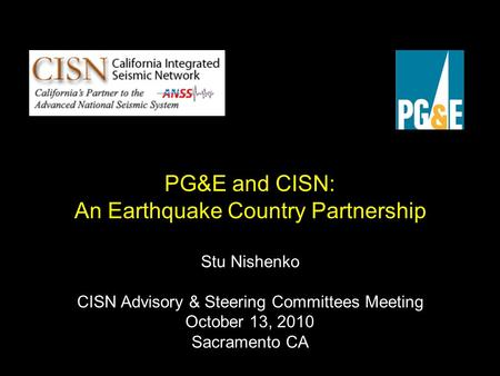 PG&E and CISN: An Earthquake Country Partnership Stu Nishenko CISN Advisory & Steering Committees Meeting October 13, 2010 Sacramento CA.