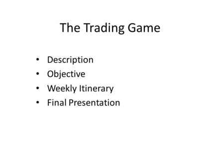 The Trading Game Description Objective Weekly Itinerary Final Presentation.