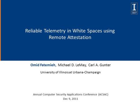 Reliable Telemetry in White Spaces using Remote Attestation Omid Fatemieh, Michael D. LeMay, Carl A. Gunter University of Illinois at Urbana-Champaign.