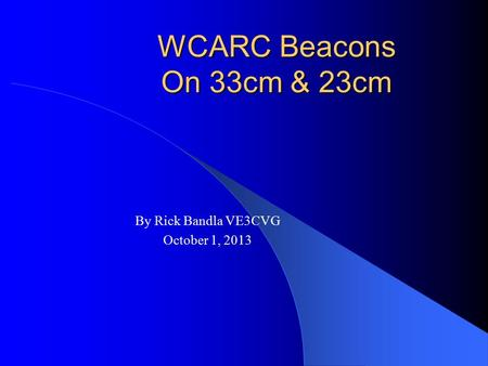 WCARC Beacons On 33cm & 23cm By Rick Bandla VE3CVG October 1, 2013.