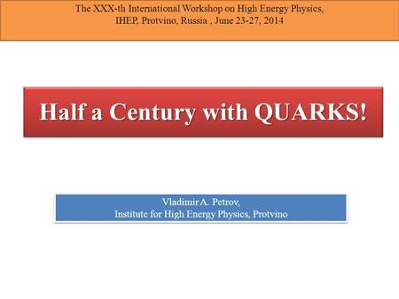 Half a Century with QUARKS! Vladimir A. Petrov, Institute for High Energy Physics, Protvino Vladimir A. Petrov, Institute for High Energy Physics, Protvino.