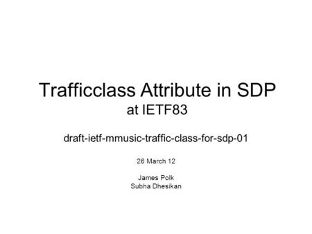 Trafficclass Attribute in SDP at IETF83 draft-ietf-mmusic-traffic-class-for-sdp-01 26 March 12 James Polk Subha Dhesikan.
