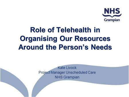Role of Telehealth in Organising Our Resources Around the Person's Needs Kate Livock Project Manager Unscheduled Care NHS Grampian.
