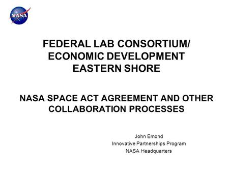 FEDERAL LAB CONSORTIUM/ ECONOMIC DEVELOPMENT EASTERN SHORE NASA SPACE ACT AGREEMENT AND OTHER COLLABORATION PROCESSES John Emond Innovative Partnerships.