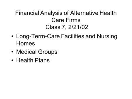 Financial Analysis of Alternative Health Care Firms Class 7, 2/21/02 Long-Term-Care Facilities and Nursing Homes Medical Groups Health Plans.