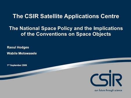 The CSIR Satellite Applications Centre The National Space Policy and the Implications of the Conventions on Space Objects Raoul Hodges Wabile Motswasele.