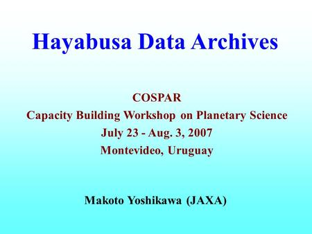 Hayabusa Data Archives Makoto Yoshikawa (JAXA) COSPAR Capacity Building Workshop on Planetary Science July 23 - Aug. 3, 2007 Montevideo, Uruguay.