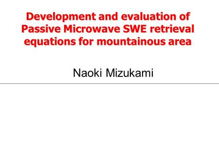 Development and evaluation of Passive Microwave SWE retrieval equations for mountainous area Naoki Mizukami.