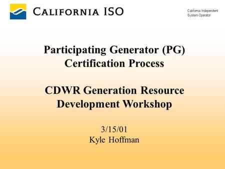 California Independent System Operator Participating Generator (PG) Certification Process CDWR Generation Resource Development Workshop 3/15/01 Kyle Hoffman.