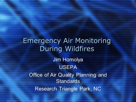 Emergency Air Monitoring During Wildfires Jim Homolya USEPA Office of Air Quality Planning and Standards Research Triangle Park, NC.