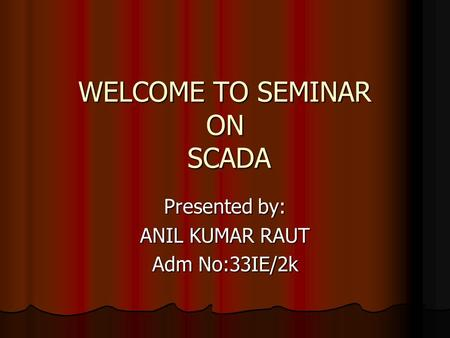 WELCOME TO SEMINAR ON SCADA WELCOME TO SEMINAR ON SCADA Presented by: ANIL KUMAR RAUT Adm No:33IE/2k.
