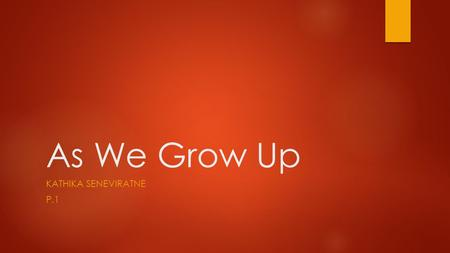 As We Grow Up KATHIKA SENEVIRATNE P.1. Introduction  One of the many challenges as human beings is entering and preparing adulthood. Many fear entering.