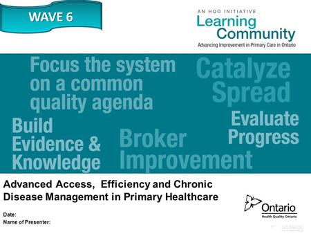 Www.HQOntario.ca Advanced Access, Efficiency and Chronic Disease Management in Primary Healthcare Date: Name of Presenter: WAVE 6.